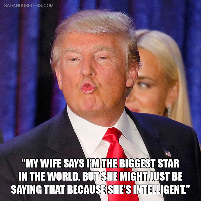"""""""My wife says I'm the biggest star in the world. But she might just be saying that because she's intelligent."""""""