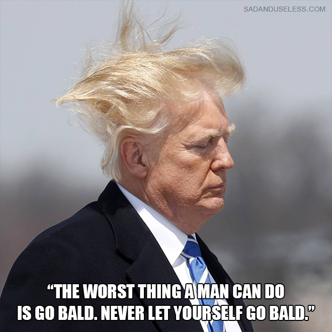 """""""The worst thing a man can do is go bald. Never let yourself go bald."""""""