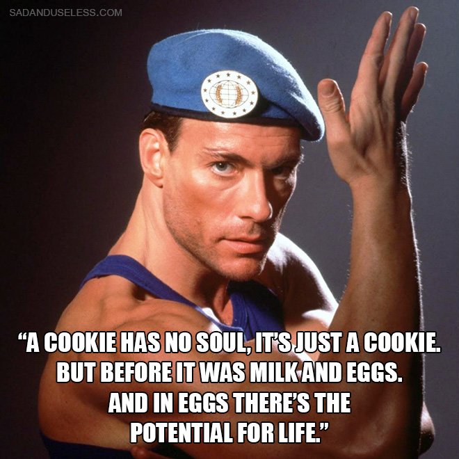 """A cookie has no soul, it's just a cookie. But before it was milk and eggs. And in eggs there's the potential for life."""
