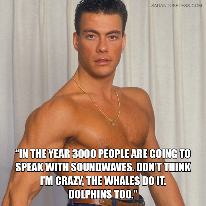 """In the year 3000 people are going to speak with soundwaves. Don't think i'm crazy, the whales do it. Dolphins too."""
