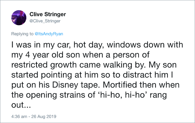 I was in my car, hot day, windows down with my 4 year old son when a person of restricted growth came walking by. My son started pointing at him so to distract him I put on his Disney tape. Mortified then when the opening strains of 'hi-ho, hi-ho' rang out...