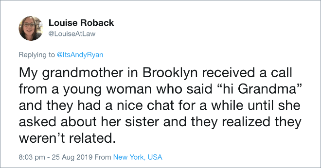 "My grandmother in Brooklyn received a call from a young woman who said ""hi Grandma"" and they had a nice chat for a while until she asked about her sister and they realized they weren't related."