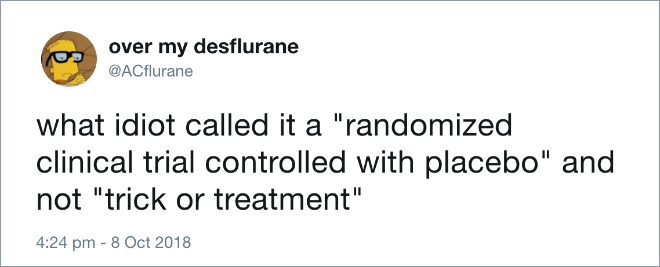 "what idiot called it a ""randomized clinical trial controlled with placebo"" and not ""trick or treatment"""