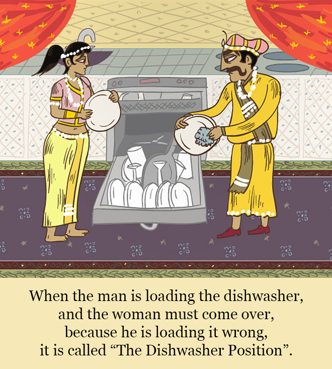 """When the man is loading the dishwasher, and the woman must come over, because he is loading it wrong, it is called """"The Dishwasher Position""""."""
