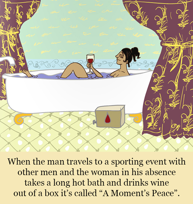 """When the man travels to a sporting event with other men and the woman in his absence takes a long hot bath and drinks wine out of a box it's called """"A Moment's Peace""""."""