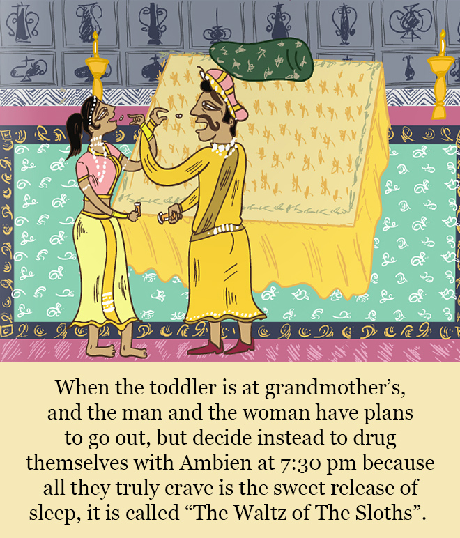 """When the toddler is at grandmother's, and the man and the woman have plans to go out, but decide instead to drug themselves with Ambien at 7:30 pm because all they truly crave is the sweet release of sleep, it is called """"The Waltz of The Sloths""""."""