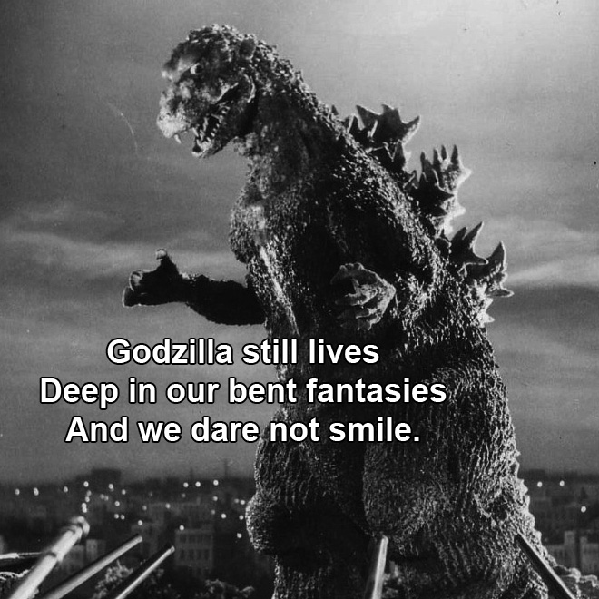 Godzilla still lives Deep in our bent fantasies And we dare not smile.