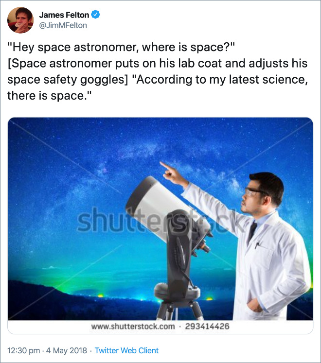 """Hey space astronomer, where is space?"" [Space astronomer puts on his lab coat and adjusts his space safety goggles] ""According to my latest science, there is space."""