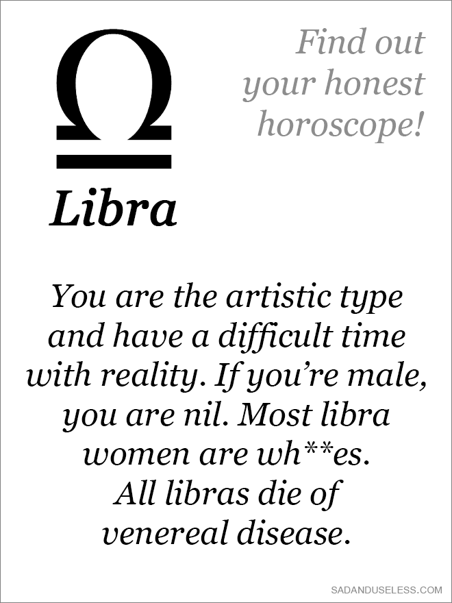 You are the artistic type and have a difficult time with reality. If you're male, you are nil. Most libra women are wh**es. All libras die of venereal disease.