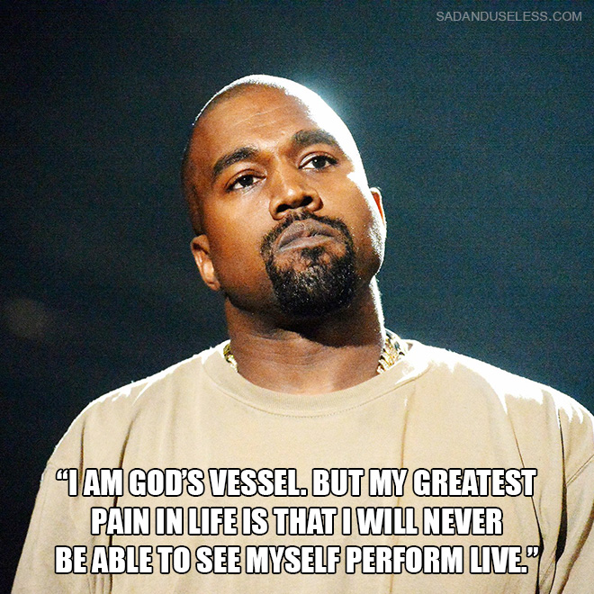 """I am God's vessel. But my greatest pain in life is that I will never be able to see myself perform live."""