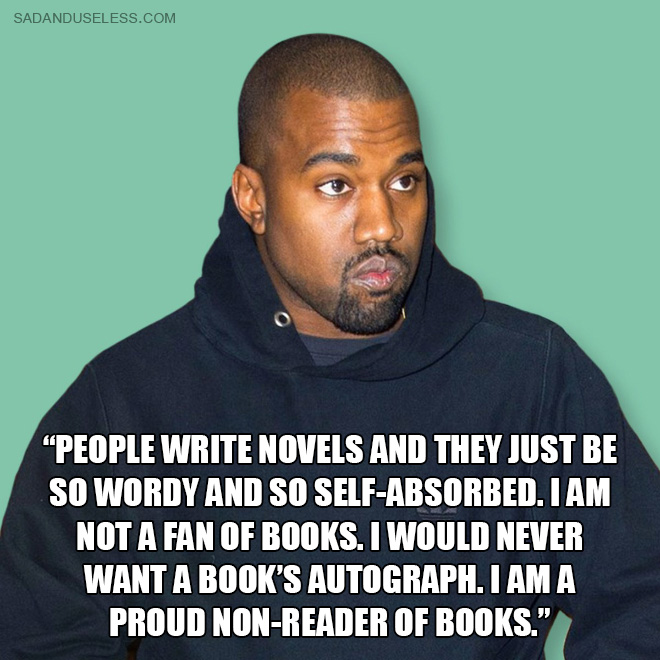 """Sometimes people write novels and they just be so wordy and so self-absorbed. I am not a fan of books. I would never want a book's autograph. I am a proud non-reader of books."""
