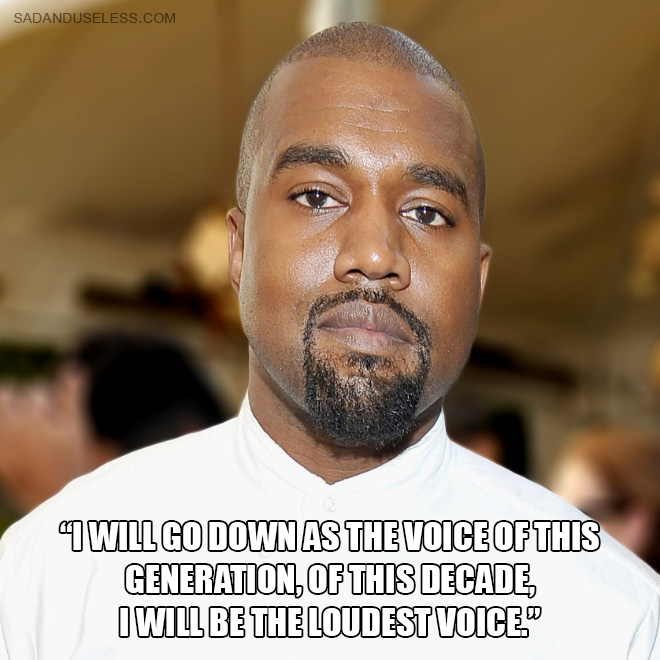 """I will go down as the voice of this generation, of this decade, I will be the loudest voice."""
