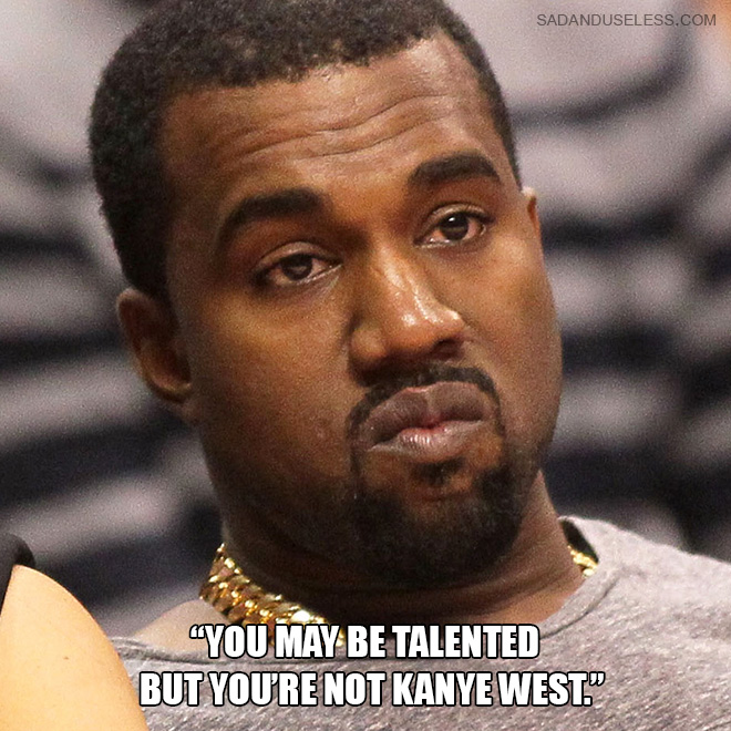 """You may be talented but you're not Kanye West."""