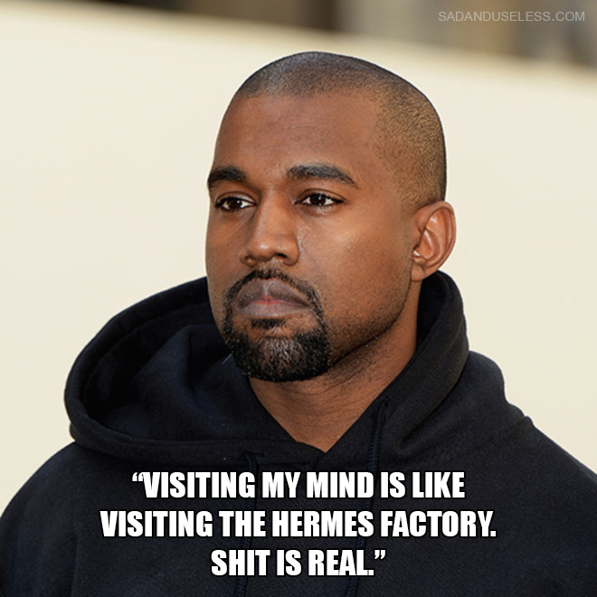 """Visiting my mind is like visiting the Hermes factory. Shit is real."""