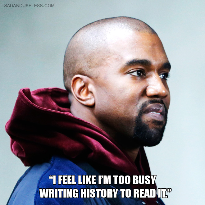"""I feel like I'm too busy writing history to read it."""