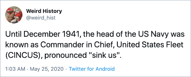"Until December 1941, the head of the US Navy was known as Commander in Chief, United States Fleet (CINCUS), pronounced ""sink us""."