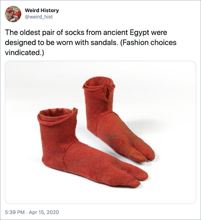 The oldest pair of socks from ancient Egypt were designed to be worn with sandals. (Fashion choices vindicated.)