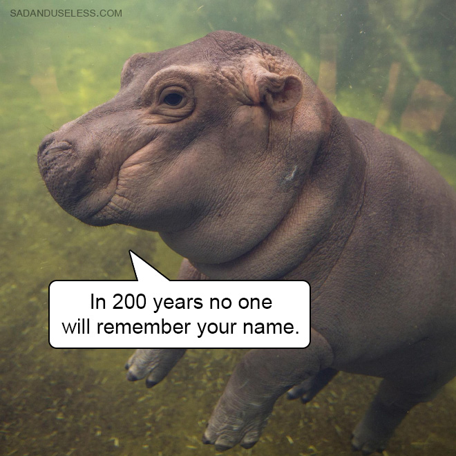 In 200 years no one will remember your name.