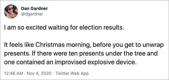 I am so excited waiting for election results. It feels like Christmas morning, before you get to unwrap presents. If there were ten presents under the tree and one contained an improvised explosive device.