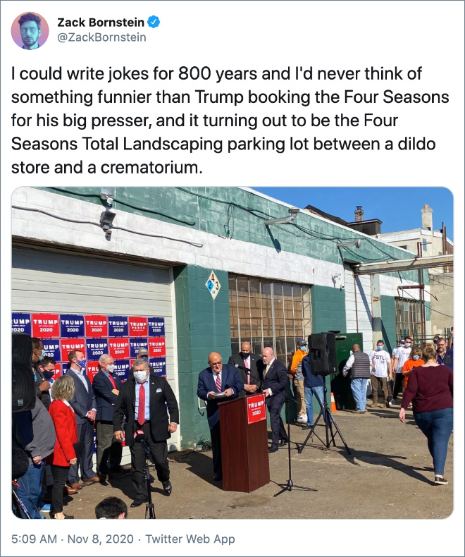 I could write jokes for 800 years and I'd never think of something funnier than Trump booking the Four Seasons for his big presser, and it turning out to be the Four Seasons Total Landscaping parking lot between a dildo store and a crematorium.