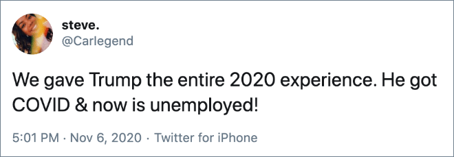 We gave Trump the entire 2020 experience. He got COVID & now is unemployed!