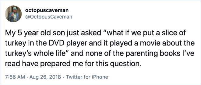 """My 5 year old son just asked """"what if we put a slice of turkey in the DVD player and it played a movie about the turkey's whole life"""" and none of the parenting books I've read have prepared me for this question."""