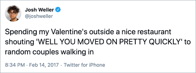 Spending my Valentine's outside a nice restaurant shouting 'WELL YOU MOVED ON PRETTY QUICKLY' to random couples walking in