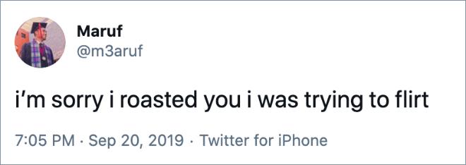 i'm sorry i roasted you i was trying to flirt
