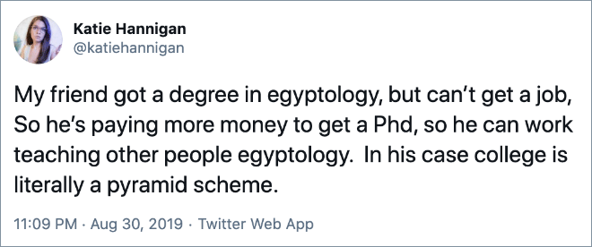 My friend got a degree in egyptology, but can't get a job, So he's paying more money to get a Phd, so he can work teaching other people egyptology. In his case college is literally a pyramid scheme.