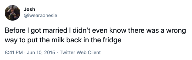 Before I got married I didn't even know there was a wrong way to put the milk back in the fridge