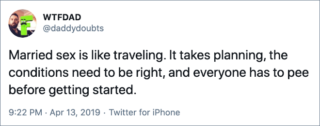 Married sex is like traveling. It takes planning, the conditions need to be right, and everyone has to pee before getting started.