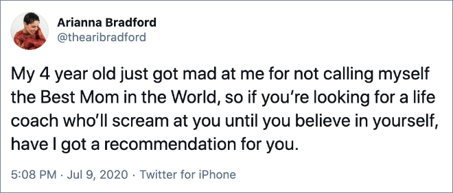 My 4 year old just got mad at me for not calling myself the Best Mom in the World, so if you're looking for a life coach who'll scream at you until you believe in yourself, have I got a recommendation for you.