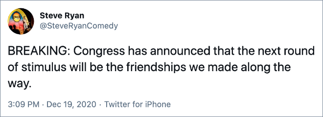 BREAKING: Congress has announced that the next round of stimulus will be the friendships we made along the way.