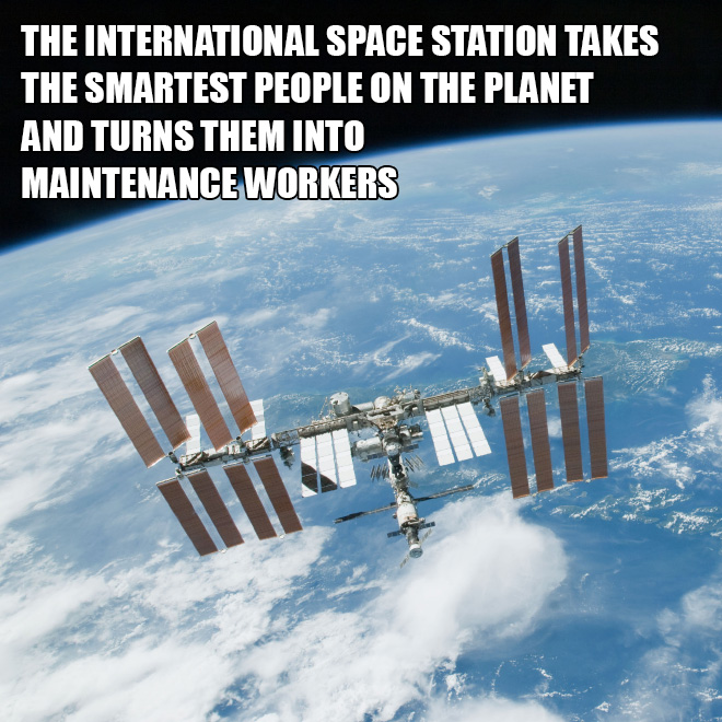 The international space station takes the smartest people on the planet and turns them into maintenance workers.