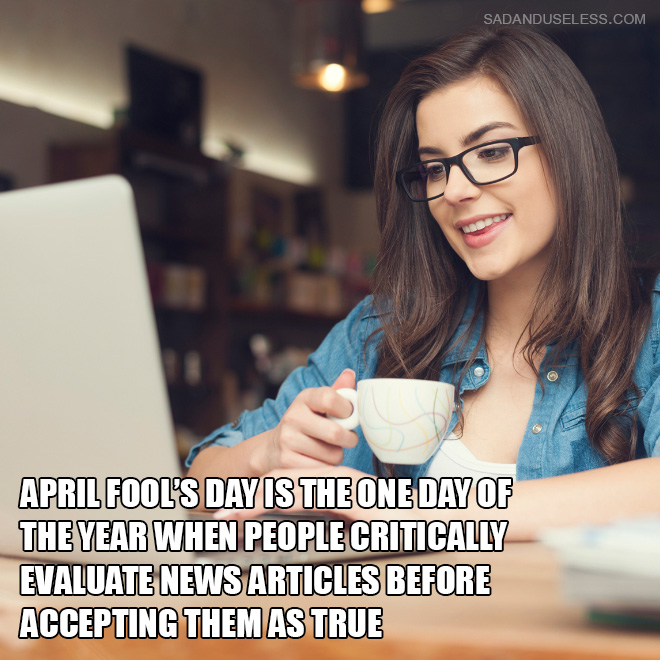 April Fool's Day is the one day of the year when people critically evaluate news articles before accepting them as true.