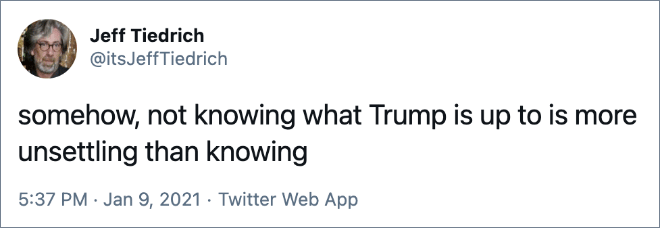 somehow, not knowing what Trump is up to is more unsettling than knowing