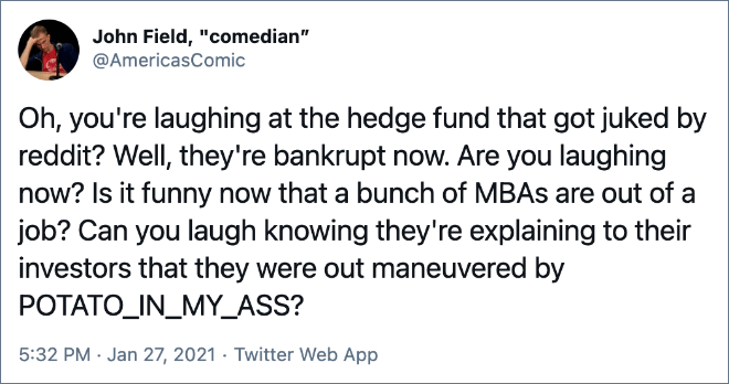 Oh, you're laughing at the hedge fund that got juked by reddit? Well, they're bankrupt now. Are you laughing now? Is it funny now that a bunch of MBAs are out of a job? Can you laugh knowing they're explaining to their investors that they were out maneuvered by POTATO_IN_MY_ASS?