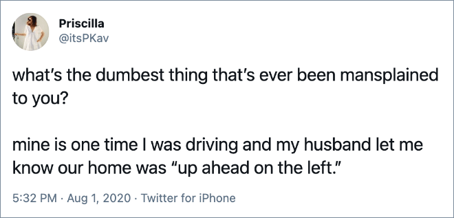 """what's the dumbest thing that's ever been mansplained to you? mine is one time I was driving and my husband let me know our home was """"up ahead on the left."""""""