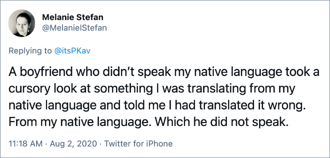 A boyfriend who didn't speak my native language took a cursory look at something I was translating from my native language and told me I had translated it wrong. From my native language. Which he did not speak.