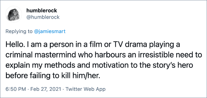 Hello. I am a person in a film or TV drama playing a criminal mastermind who harbours an irresistible need to explain my methods and motivation to the story's hero before failing to kill him/her.