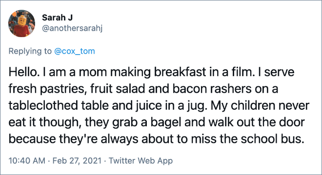 Hello. I am a mom making breakfast in a film. I serve fresh pastries, fruit salad and bacon rashers on a tableclothed table and juice in a jug. My children never eat it though, they grab a bagel and walk out the door because they're always about to miss the school bus.