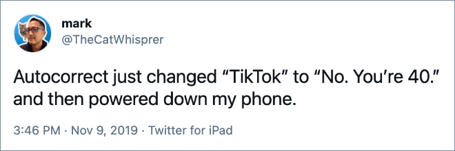 """Autocorrect just changed """"TikTok"""" to """"No. You're 40."""" and then powered down my phone."""