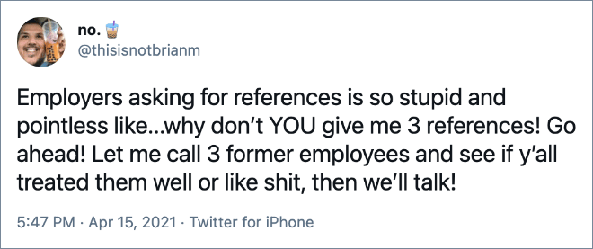 Employers asking for references is so stupid and pointless like...why don't YOU give me 3 references! Go ahead! Let me call 3 former employees and see if y'all treated them well or like shit, then we'll talk!