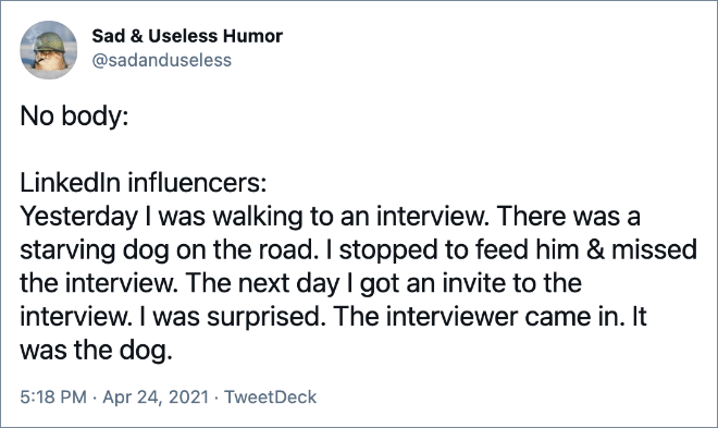 Yesterday I was walking to an interview. There was a starving dog on the road. I stopped to feed him & missed the interview. The next day I got an invite to the interview. I was surprised. The interviewer came in. It was the dog.