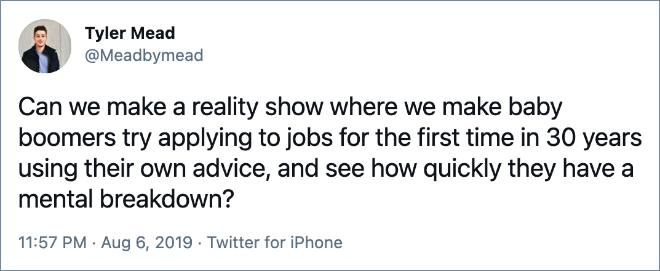 Can we make a reality show where we make baby boomers try applying to jobs for the first time in 30 years using their own advice, and see how quickly they have a mental breakdown?