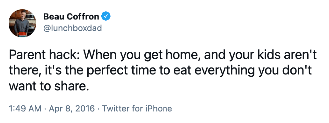 Parent hack: When you get home, and your kids aren't there, it's the perfect time to eat everything you don't want to share.