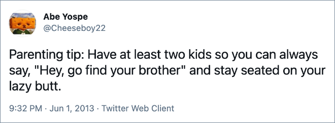 "Parenting tip: Have at least two kids so you can always say, ""Hey, go find your brother"" and stay seated on your lazy butt."