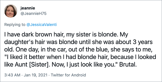 """I have dark brown hair, my sister is blonde. My daughter's hair was blonde until she was about 3 years old. One day, in the car, out of the blue, she says to me, """"I liked it better when I had blonde hair, because I looked like Aunt [Sister]. Now, I just look like you."""" Brutal."""