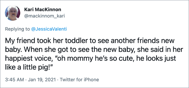 """My friend took her toddler to see another friends new baby. When she got to see the new baby, she said in her happiest voice, """"oh mommy he's so cute, he looks just like a little pig!"""""""