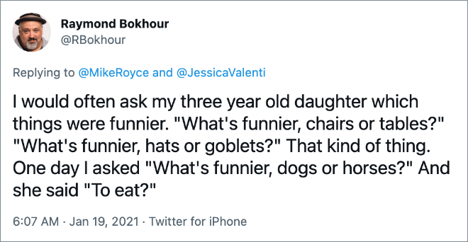 """I would often ask my three year old daughter which things were funnier. """"What's funnier, chairs or tables?"""" """"What's funnier, hats or goblets?"""" That kind of thing. One day I asked """"What's funnier, dogs or horses?"""" And she said """"To eat?"""""""